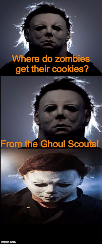 Bad Joke Michael Myers  | Where do zombies get their cookies? From the Ghoul Scouts! | image tagged in bad joke michael myers,halloween,michael myers,i love halloween,jokes,memes | made w/ Imgflip meme maker