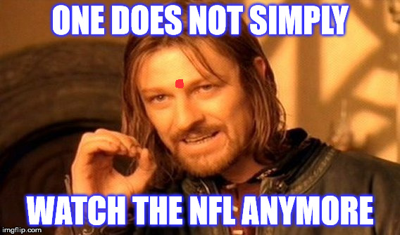 One Does Not Simply Meme | ONE DOES NOT SIMPLY WATCH THE NFL ANYMORE | image tagged in memes,one does not simply | made w/ Imgflip meme maker