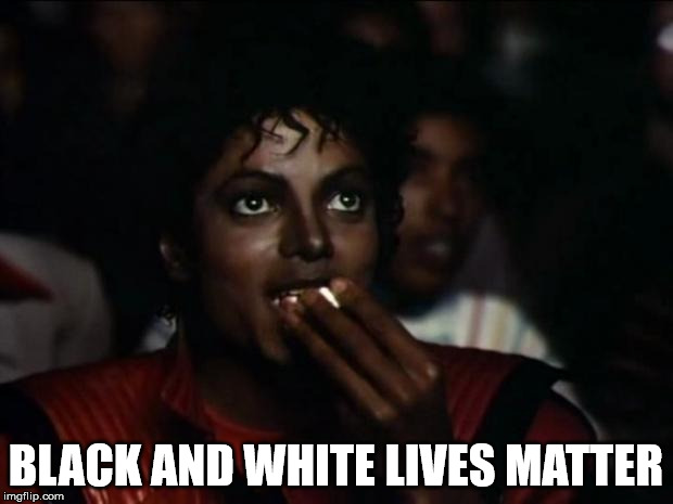 Michael Jackson Popcorn Meme | BLACK AND WHITE LIVES MATTER | image tagged in memes,michael jackson popcorn | made w/ Imgflip meme maker