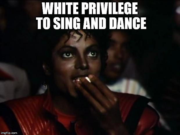 Michael Jackson Popcorn Meme | WHITE PRIVILEGE TO SING AND DANCE | image tagged in memes,michael jackson popcorn | made w/ Imgflip meme maker