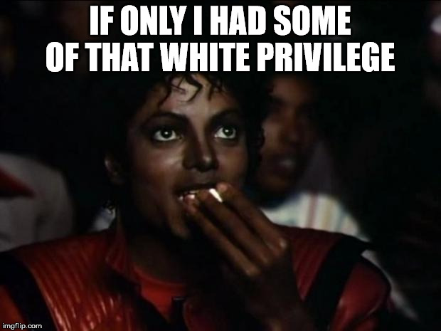 Michael Jackson Popcorn Meme | IF ONLY I HAD SOME OF THAT WHITE PRIVILEGE | image tagged in memes,michael jackson popcorn | made w/ Imgflip meme maker