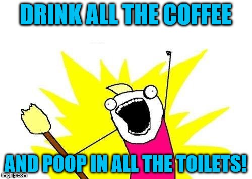X All The Y Meme | DRINK ALL THE COFFEE AND POOP IN ALL THE TOILETS! | image tagged in memes,x all the y | made w/ Imgflip meme maker