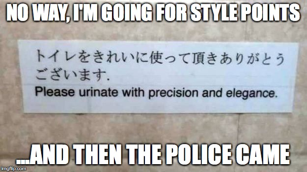 Hate the toilet game, not the player | NO WAY, I'M GOING FOR STYLE POINTS ...AND THEN THE POLICE CAME | image tagged in urinate,style | made w/ Imgflip meme maker