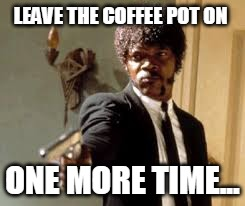 LEAVE THE COFFEE POT ON ONE MORE TIME... | image tagged in samuel l jackson | made w/ Imgflip meme maker
