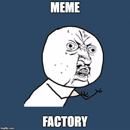 Y U No Meme | MEME FACTORY | image tagged in memes,y u no | made w/ Imgflip meme maker