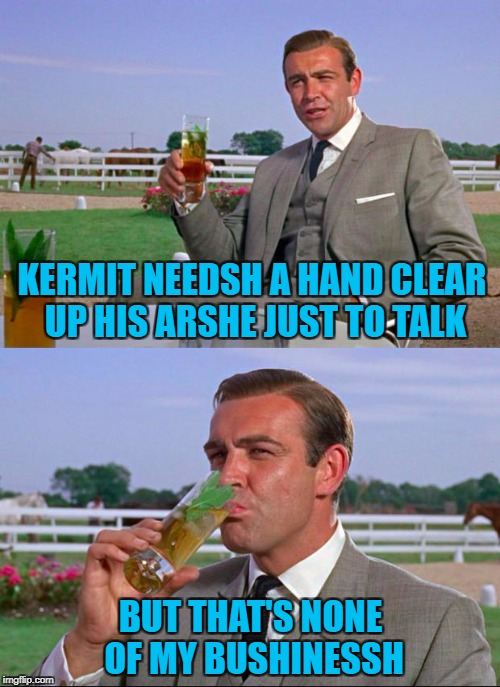 Repost week Oct 15 - 21 ( A GotHighMadeAMeme and Pipe_Picasso event) | KERMIT NEEDSH A HAND CLEAR UP HIS ARSHE JUST TO TALK BUT THAT'S NONE OF MY BUSHINESSH | image tagged in sean connery  kermit,memes,repost week,funny,sean connery vs kermit,kermit vs connery | made w/ Imgflip meme maker