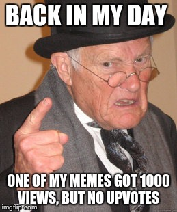Back In My Day Meme | BACK IN MY DAY ONE OF MY MEMES GOT 1000 VIEWS, BUT NO UPVOTES | image tagged in memes,back in my day | made w/ Imgflip meme maker
