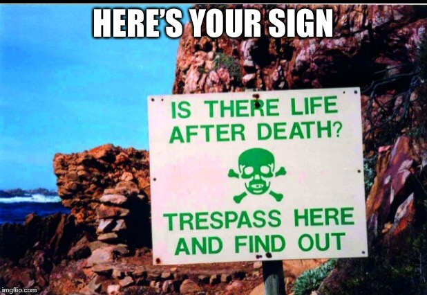 Life after death, let's find out | HERE'S YOUR SIGN | image tagged in death,life,funny sign,tresspassing | made w/ Imgflip meme maker