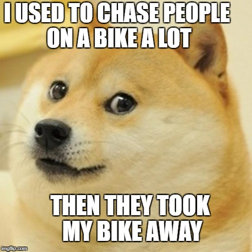 Doge Meme | I USED TO CHASE PEOPLE ON A BIKE A LOT THEN THEY TOOK MY BIKE AWAY | image tagged in memes,doge | made w/ Imgflip meme maker