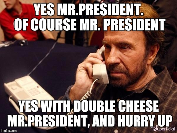 Chuck Norris Phone Meme | YES MR.PRESIDENT. OF COURSE MR. PRESIDENT YES WITH DOUBLE CHEESE MR.PRESIDENT, AND HURRY UP | image tagged in memes,chuck norris phone,chuck norris | made w/ Imgflip meme maker