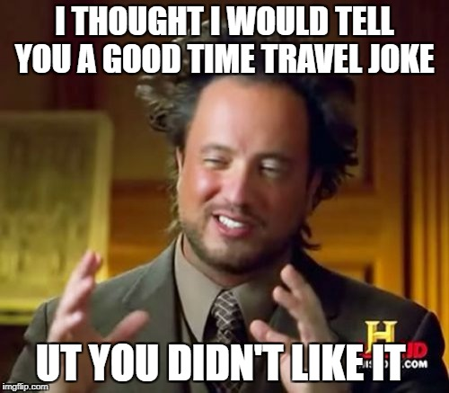 Ancient Aliens Meme | I THOUGHT I WOULD TELL YOU A GOOD TIME TRAVEL JOKE UT YOU DIDN'T LIKE IT | image tagged in memes,ancient aliens | made w/ Imgflip meme maker