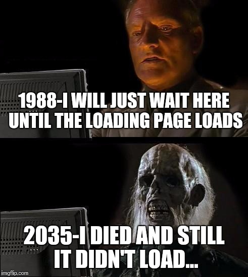 Ill Just Wait Here Meme | 1988-I WILL JUST WAIT HERE UNTIL THE LOADING PAGE LOADS 2035-I DIED AND STILL IT DIDN'T LOAD... | image tagged in memes,ill just wait here | made w/ Imgflip meme maker