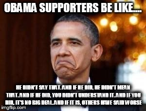 obama not bad | OBAMA SUPPORTERS BE LIKE.... HE DIDN'T SAY THAT. AND IF HE DID, HE DIDN'T MEAN THAT. AND IF HE DID, YOU DIDN'T UNDERSTAND IT. AND IF YOU DID | image tagged in obama not bad | made w/ Imgflip meme maker