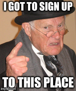 Back In My Day Meme | I GOT TO SIGN UP TO THIS PLACE | image tagged in memes,back in my day | made w/ Imgflip meme maker