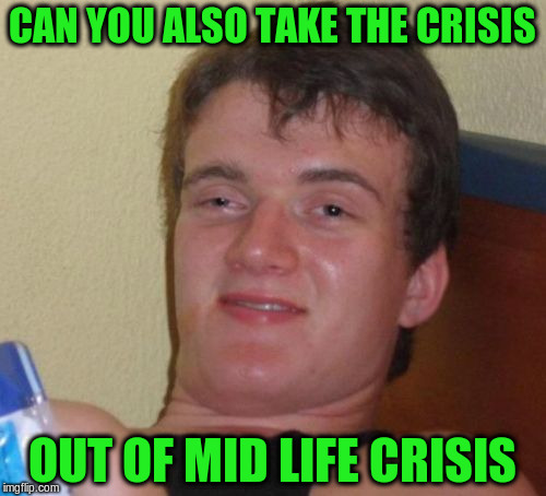 10 Guy Meme | CAN YOU ALSO TAKE THE CRISIS OUT OF MID LIFE CRISIS | image tagged in memes,10 guy | made w/ Imgflip meme maker