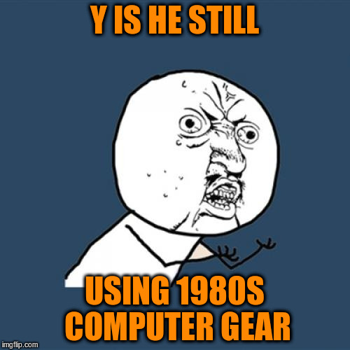 Y U No Meme | Y IS HE STILL USING 1980S COMPUTER GEAR | image tagged in memes,y u no | made w/ Imgflip meme maker