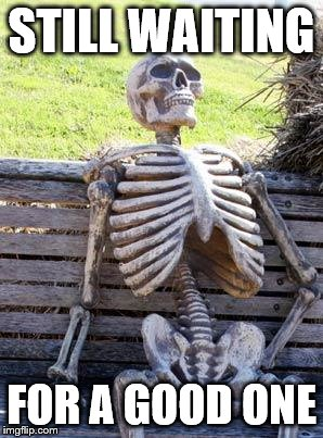 Waiting Skeleton Meme | STILL WAITING FOR A GOOD ONE | image tagged in memes,waiting skeleton | made w/ Imgflip meme maker