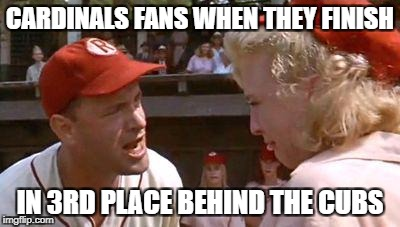 There's No Crying In Baseball | CARDINALS FANS WHEN THEY FINISH IN 3RD PLACE BEHIND THE CUBS | image tagged in there's no crying in baseball | made w/ Imgflip meme maker