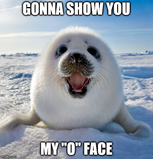 "GONNA SHOW YOU MY ""O"" FACE 