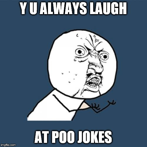 Y U No Meme | Y U ALWAYS LAUGH AT POO JOKES | image tagged in memes,y u no | made w/ Imgflip meme maker