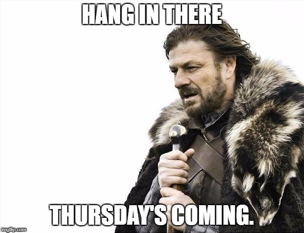 Brace Yourselves X is Coming Meme | HANG IN THERE THURSDAY'S COMING. | image tagged in memes,brace yourselves x is coming | made w/ Imgflip meme maker