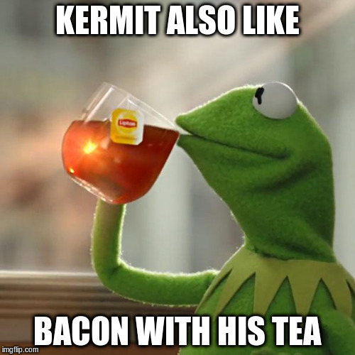 But Thats None Of My Business Meme | KERMIT ALSO LIKE BACON WITH HIS TEA | image tagged in memes,but thats none of my business,kermit the frog | made w/ Imgflip meme maker