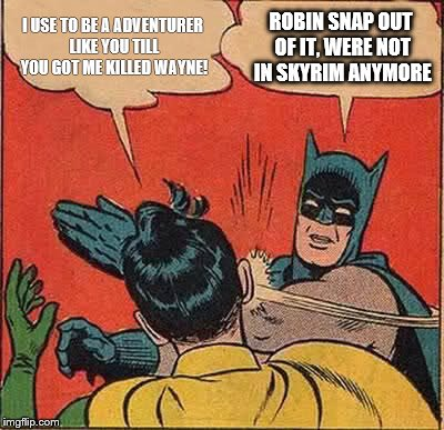 Batman Slapping Robin Meme | I USE TO BE A ADVENTURER LIKE YOU TILL YOU GOT ME KILLED WAYNE! ROBIN SNAP OUT OF IT, WERE NOT IN SKYRIM ANYMORE | image tagged in memes,batman slapping robin | made w/ Imgflip meme maker
