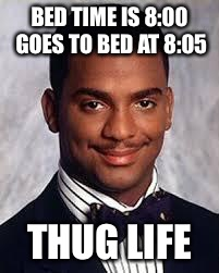 Thug Life | BED TIME IS 8:00 GOES TO BED AT 8:05 THUG LIFE | image tagged in thug life | made w/ Imgflip meme maker