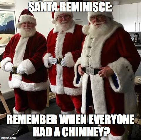 SANTA REMINISCE: REMEMBER WHEN EVERYONE HAD A CHIMNEY? | image tagged in 3 santa | made w/ Imgflip meme maker