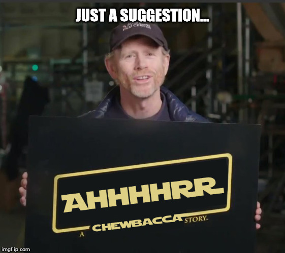 I've got an idea for the next movie! | JUST A SUGGESTION... | image tagged in star wars,han solo | made w/ Imgflip meme maker