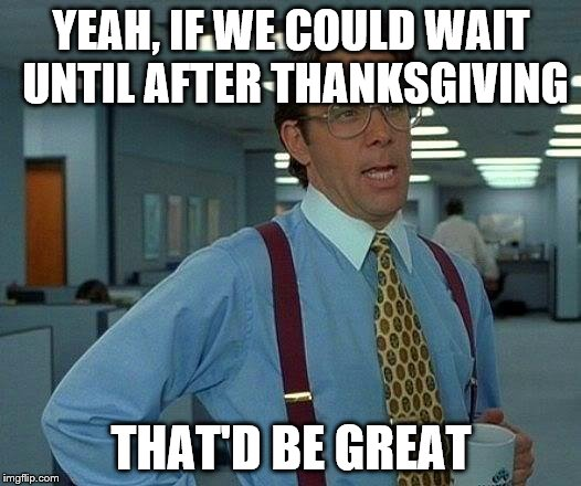 That Would Be Great Meme | YEAH, IF WE COULD WAIT UNTIL AFTER THANKSGIVING THAT'D BE GREAT | image tagged in memes,that would be great | made w/ Imgflip meme maker