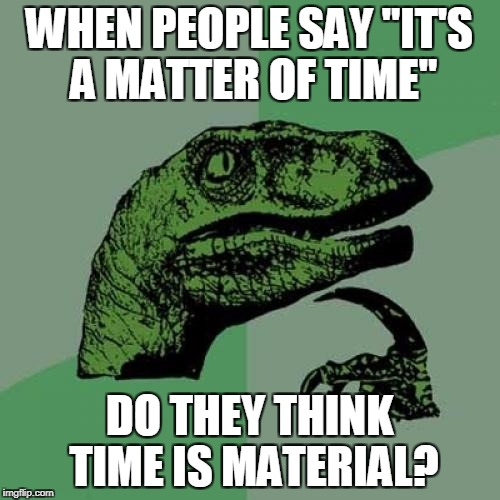"WHEN PEOPLE SAY ""IT'S A MATTER OF TIME"" DO THEY THINK TIME IS MATERIAL? 