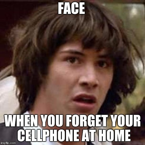 Conspiracy Keanu Meme | FACE WHEN YOU FORGET YOUR CELLPHONE AT HOME | image tagged in memes,conspiracy keanu | made w/ Imgflip meme maker