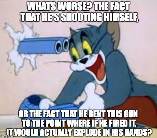 gun logic | WHATS WORSE? THE FACT THAT HE'S SHOOTING HIMSELF, OR THE FACT THAT HE BENT THIS GUN TO THE POINT WHERE IF HE FIRED IT, IT WOULD ACTUALLY EXP | image tagged in tom and jerry,gun | made w/ Imgflip meme maker