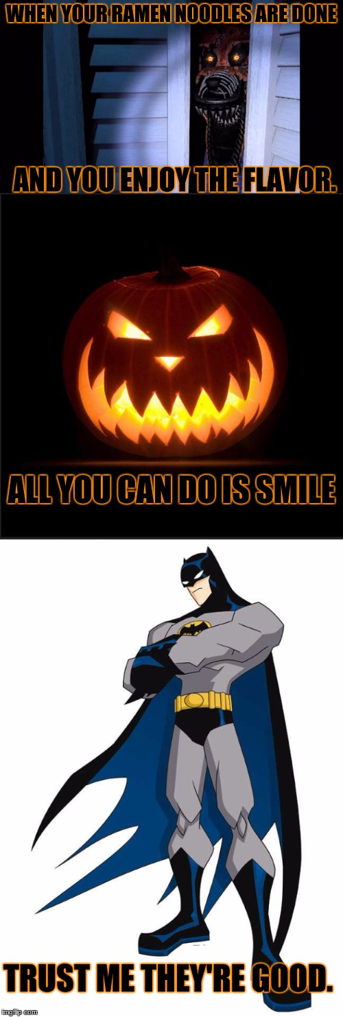 When Your Ramen Noodles Are Done | WHEN YOUR RAMEN NOODLES ARE DONE AND YOU ENJOY THE FLAVOR. TRUST ME THEY'RE GOOD. ALL YOU CAN DO IS SMILE | image tagged in smile,batman trust me,foxy fnaf 4,mlg,pumpkin,thug life | made w/ Imgflip meme maker