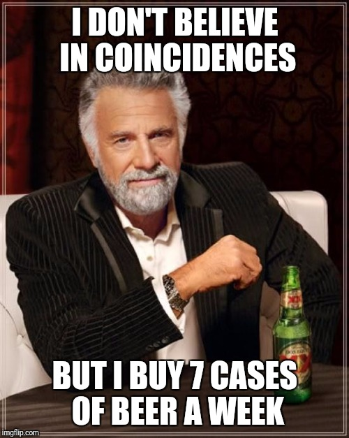 The Most Interesting Man In The World Meme | I DON'T BELIEVE IN COINCIDENCES BUT I BUY 7 CASES OF BEER A WEEK | image tagged in memes,the most interesting man in the world | made w/ Imgflip meme maker