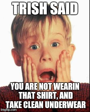 Home Alone Kid  | TRISH SAID YOU ARE NOT WEARIN THAT SHIRT, AND TAKE CLEAN UNDERWEAR | image tagged in home alone kid | made w/ Imgflip meme maker