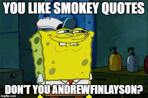 Andrewfinlayson | YOU LIKE SMOKEY QUOTES DON'T YOU ANDREWFINLAYSON? | image tagged in memes,dont you squidward | made w/ Imgflip meme maker