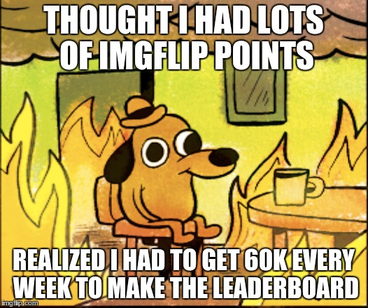 Just coming to that crushing realization | THOUGHT I HAD LOTS OF IMGFLIP POINTS REALIZED I HAD TO GET 60K EVERY WEEK TO MAKE THE LEADERBOARD | image tagged in funny | made w/ Imgflip meme maker