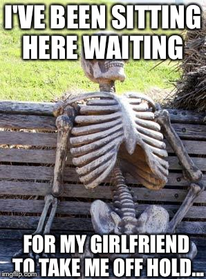 Waiting Skeleton Meme | I'VE BEEN SITTING HERE WAITING FOR MY GIRLFRIEND TO TAKE ME OFF HOLD... | image tagged in memes,waiting skeleton | made w/ Imgflip meme maker
