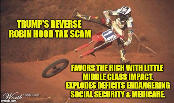Reverse Robin Hood Tax Scam |  TRUMP'S REVERSE ROBIN HOOD TAX SCAM; FAVORS THE RICH WITH LITTLE MIDDLE CLASS IMPACT. EXPLODES DEFICITS ENDANGERING SOCIAL SECURITY & MEDICARE. | image tagged in trump,tax break,scam | made w/ Imgflip meme maker