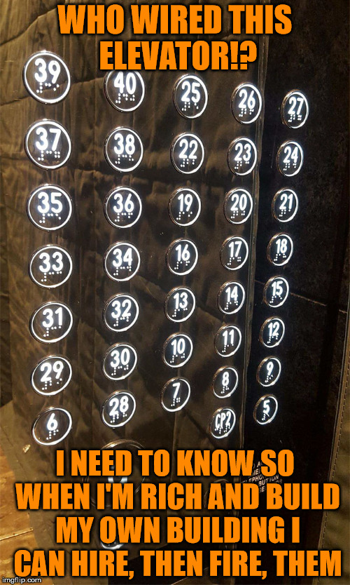 Why would you do that!? | WHO WIRED THIS ELEVATOR!? I NEED TO KNOW SO WHEN I'M RICH AND BUILD MY OWN BUILDING I CAN HIRE, THEN FIRE, THEM | image tagged in memes,going up,can't count to 10,who would do such a thing | made w/ Imgflip meme maker