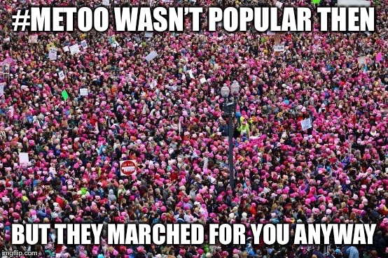 Womens March | #METOO WASN'T POPULAR THEN BUT THEY MARCHED FOR YOU ANYWAY | image tagged in womens march | made w/ Imgflip meme maker