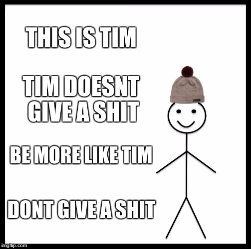 Be Like Bill Meme | THIS IS TIM TIM DOESNT GIVE A SHIT BE MORE LIKE TIM DONT GIVE A SHIT | image tagged in memes,be like bill | made w/ Imgflip meme maker