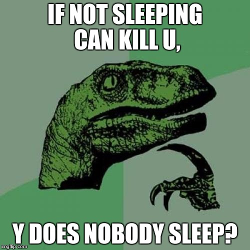 Philosoraptor Meme | IF NOT SLEEPING CAN KILL U, Y DOES NOBODY SLEEP? | image tagged in memes,philosoraptor | made w/ Imgflip meme maker