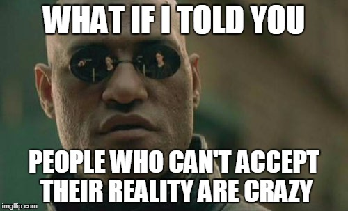 Matrix Morpheus Meme | WHAT IF I TOLD YOU PEOPLE WHO CAN'T ACCEPT THEIR REALITY ARE CRAZY | image tagged in memes,matrix morpheus | made w/ Imgflip meme maker