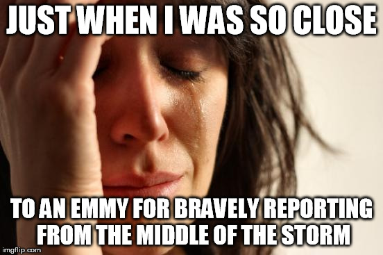 First World Problems Meme | JUST WHEN I WAS SO CLOSE TO AN EMMY FOR BRAVELY REPORTING FROM THE MIDDLE OF THE STORM | image tagged in memes,first world problems | made w/ Imgflip meme maker
