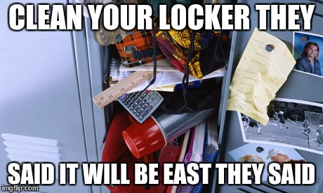 they said | CLEAN YOUR LOCKER THEY SAID IT WILL BE EAST THEY SAID | image tagged in funny memes | made w/ Imgflip meme maker