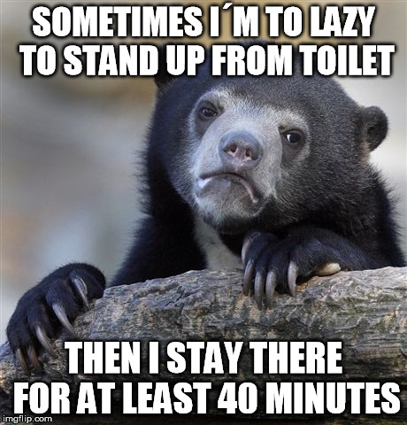 Confession Bear Meme | SOMETIMES I´M TO LAZY TO STAND UP FROM TOILET THEN I STAY THERE FOR AT LEAST 40 MINUTES | image tagged in memes,confession bear | made w/ Imgflip meme maker