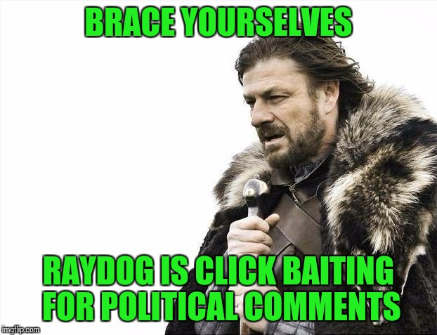 Brace Yourselves X is Coming Meme | BRACE YOURSELVES RAYDOG IS CLICK BAITING FOR POLITICAL COMMENTS | image tagged in memes,brace yourselves x is coming | made w/ Imgflip meme maker